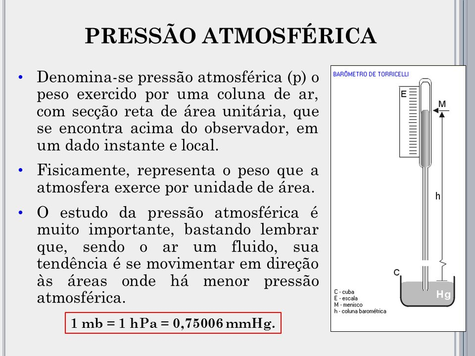 Denomina-se pressão atmosférica (p) o peso exercido por uma coluna de ar, com secção reta de área unitária, que se encontra acima do observador, em um dado instante e local.