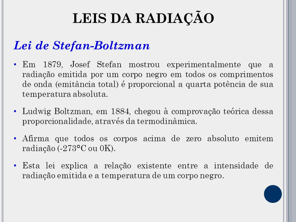 LEIS DA RADIAÇÃO Lei de Stefan-Boltzman Em 1879, Josef Stefan mostrou experimentalmente que a radiação emitida por um corpo negro em todos os comprimentos de onda (emitância total) é proporcional a quarta potência de sua temperatura absoluta.
