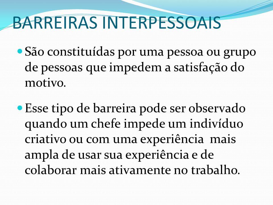 BARREIRAS INTERPESSOAIS São constituídas por uma pessoa ou grupo de pessoas que impedem a satisfação do motivo. Esse tipo de barreira pode ser observa