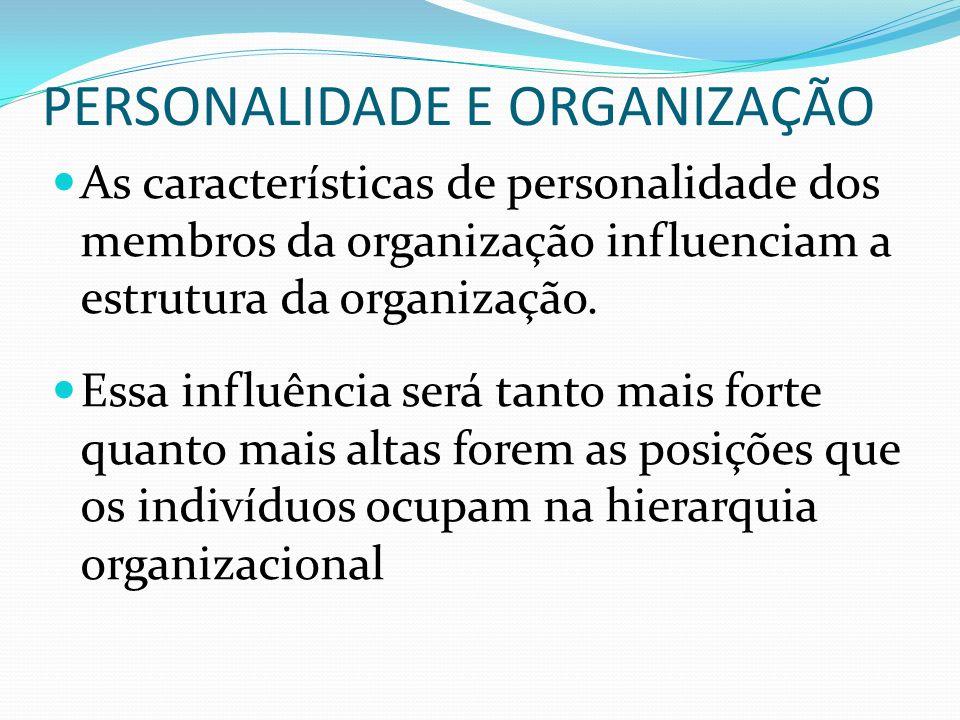PERSONALIDADE E ORGANIZAÇÃO As características de personalidade dos membros da organização influenciam a estrutura da organização. Essa influência ser