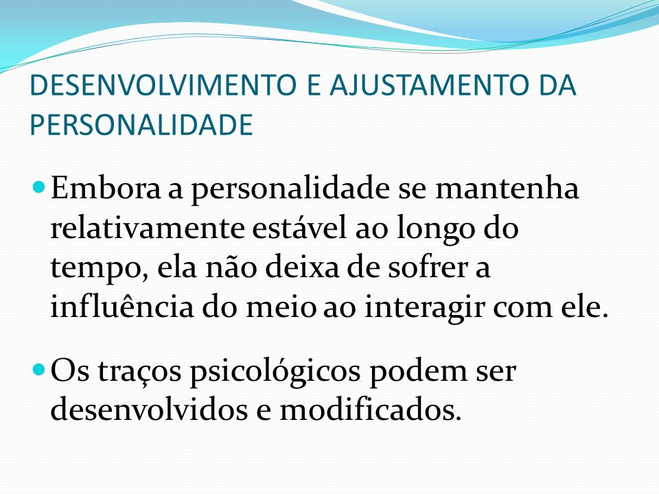 DESENVOLVIMENTO E AJUSTAMENTO DA PERSONALIDADE Embora a personalidade se mantenha relativamente estável ao longo do tempo, ela não deixa de sofrer a i