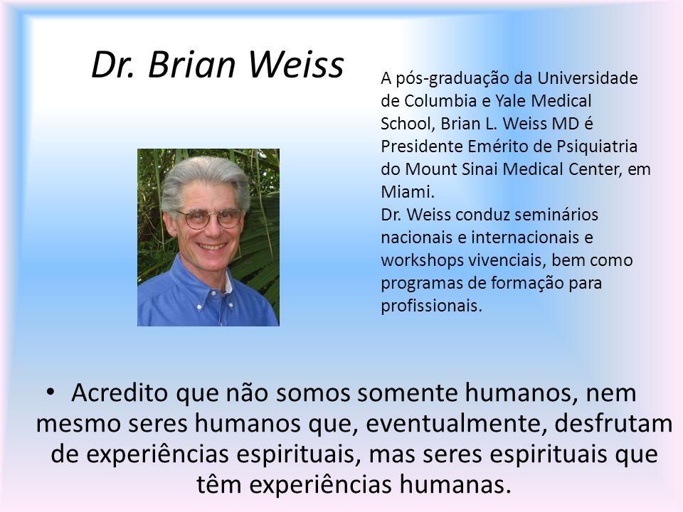 Dr. Brian Weiss Acredito que não somos somente humanos, nem mesmo seres humanos que, eventualmente, desfrutam de experiências espirituais, mas seres e