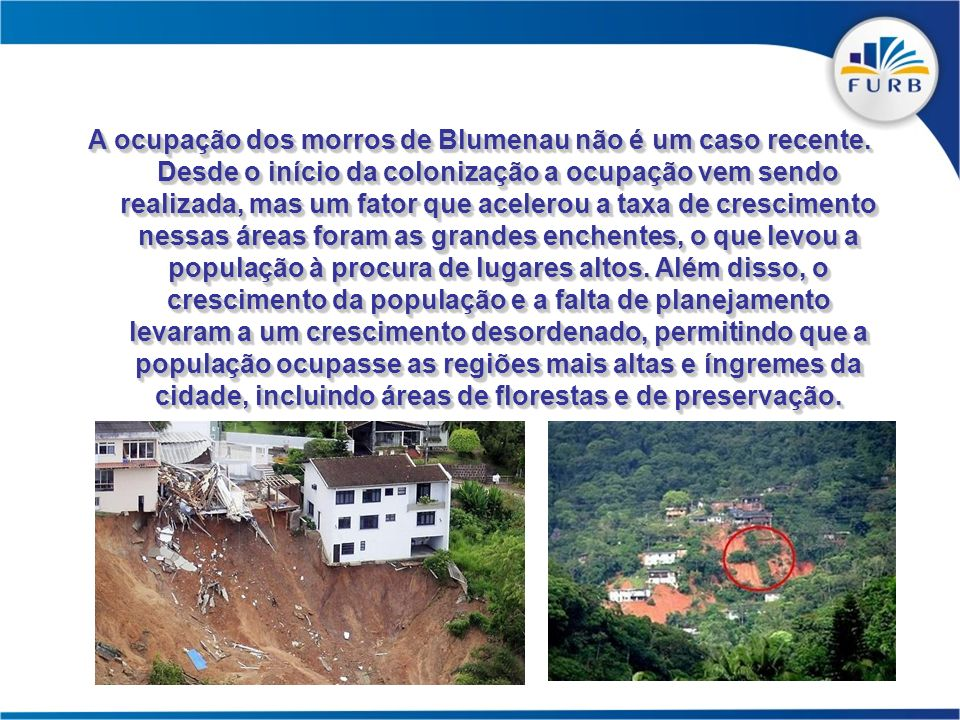 A ocupação dos morros de Blumenau não é um caso recente. Desde o início da colonização a ocupação vem sendo realizada, mas um fator que acelerou a tax