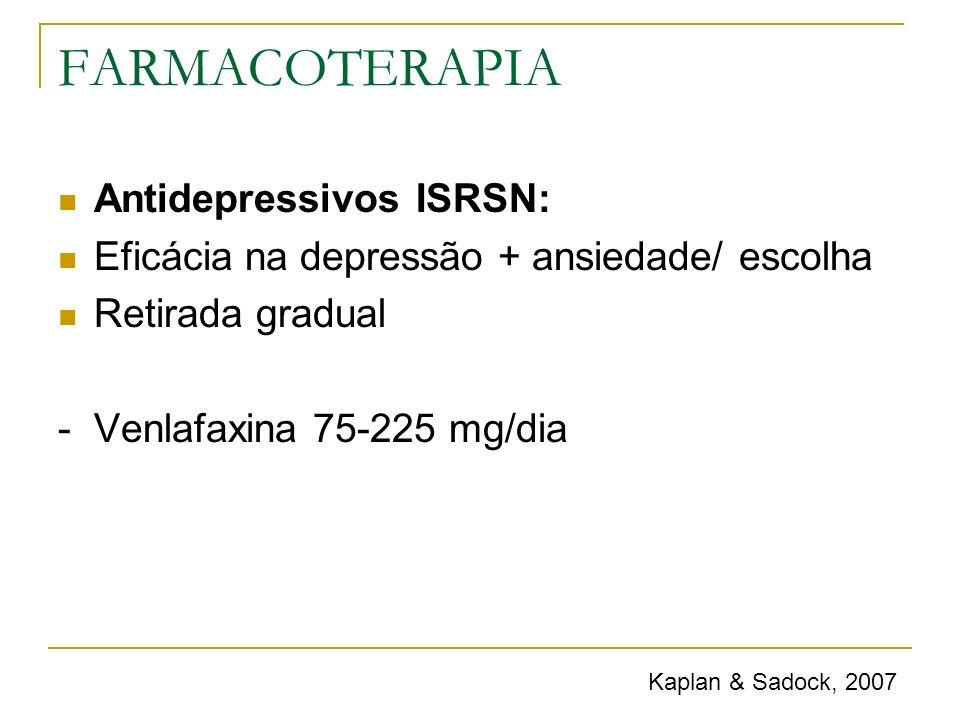 FARMACOTERAPIA Antidepressivos ISRSN: Eficácia na depressão + ansiedade/ escolha Retirada gradual - Venlafaxina 75-225 mg/dia Kaplan & Sadock, 2007