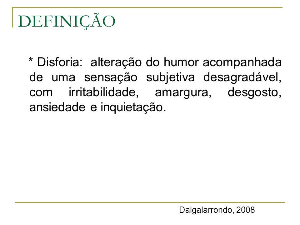 DEFINIÇÃO * Disforia: alteração do humor acompanhada de uma sensação subjetiva desagradável, com irritabilidade, amargura, desgosto, ansiedade e inqui