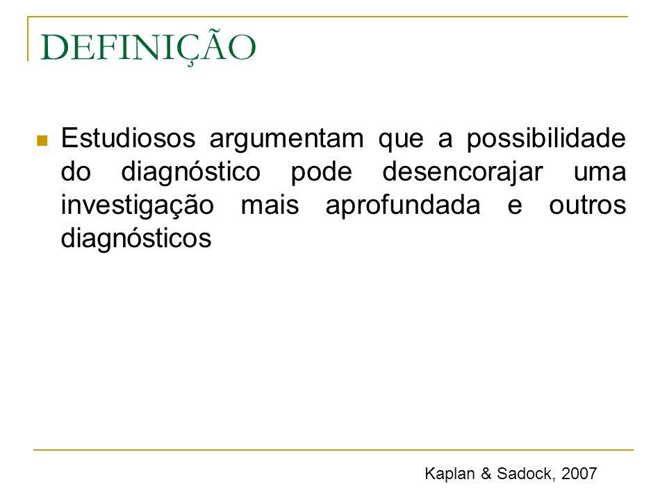 DEFINIÇÃO Estudiosos argumentam que a possibilidade do diagnóstico pode desencorajar uma investigação mais aprofundada e outros diagnósticos Kaplan &
