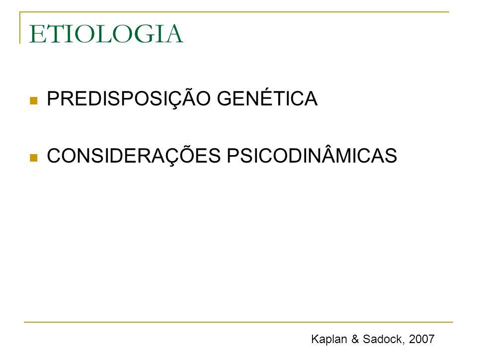 ETIOLOGIA PREDISPOSIÇÃO GENÉTICA CONSIDERAÇÕES PSICODINÂMICAS Kaplan & Sadock, 2007