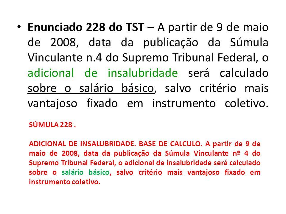 Enunciado 228 do TST – A partir de 9 de maio de 2008, data da publicação da Súmula Vinculante n.4 do Supremo Tribunal Federal, o adicional de insalubr