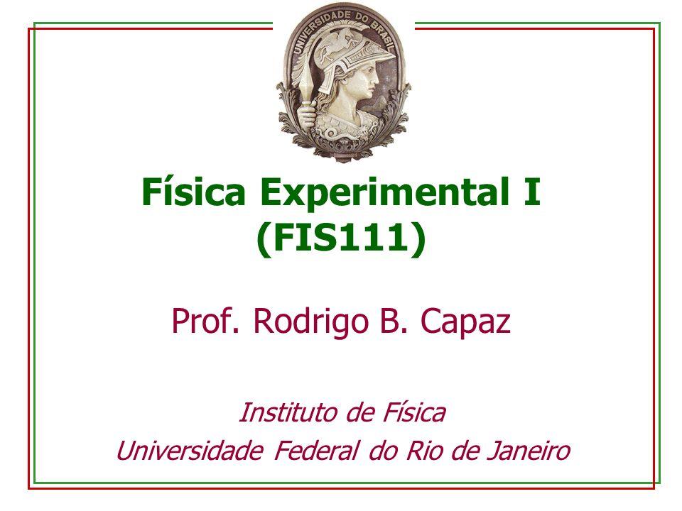 Física Experimental I (FIS111) Prof. Rodrigo B. Capaz Instituto de Física Universidade Federal do Rio de Janeiro