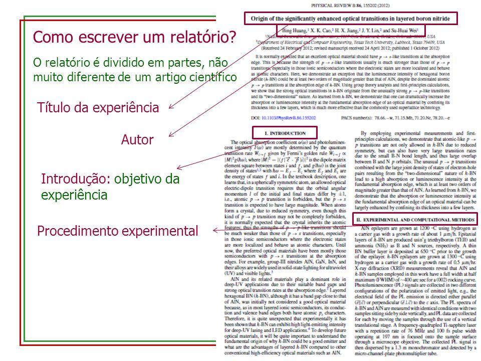Como escrever um relatório? O relatório é dividido em partes, não muito diferente de um artigo científico Título da experiência Autor Introdução: obje