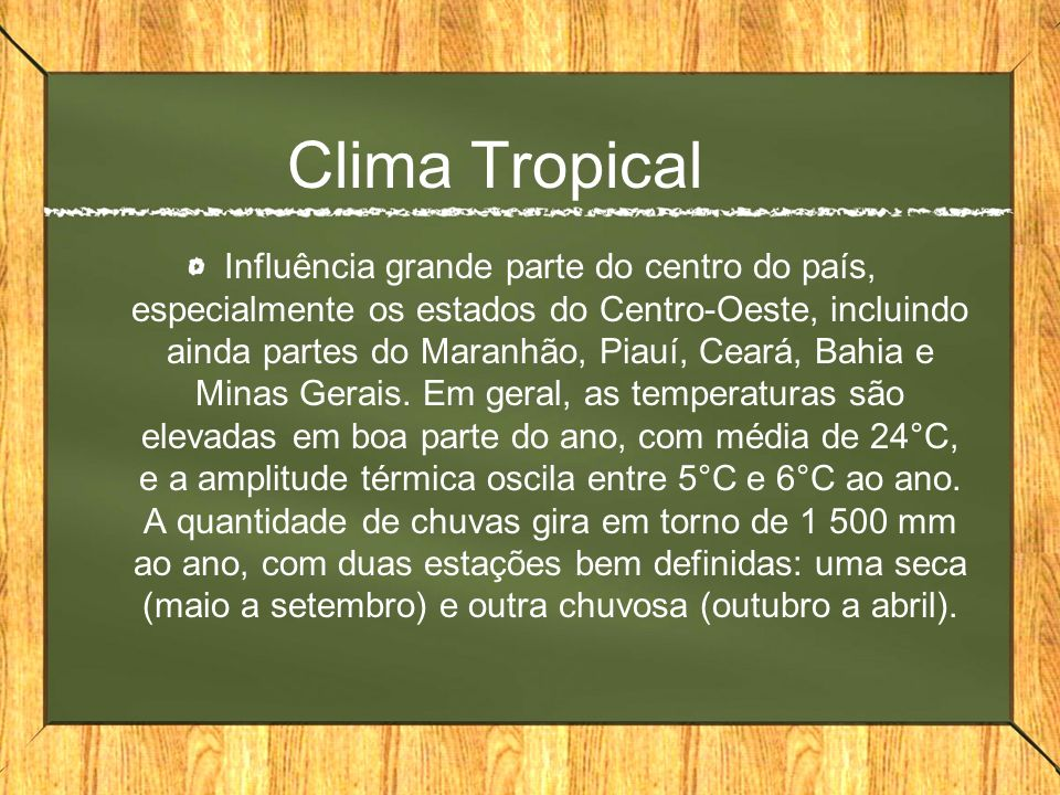 Clima Tropical Influência grande parte do centro do país, especialmente os estados do Centro-Oeste, incluindo ainda partes do Maranhão, Piauí, Ceará, Bahia e Minas Gerais.