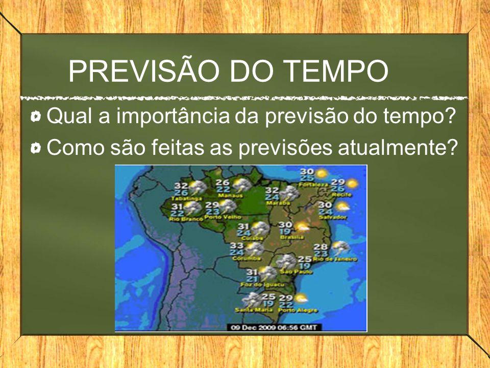 PREVISÃO DO TEMPO Qual a importância da previsão do tempo? Como são feitas as previsões atualmente?