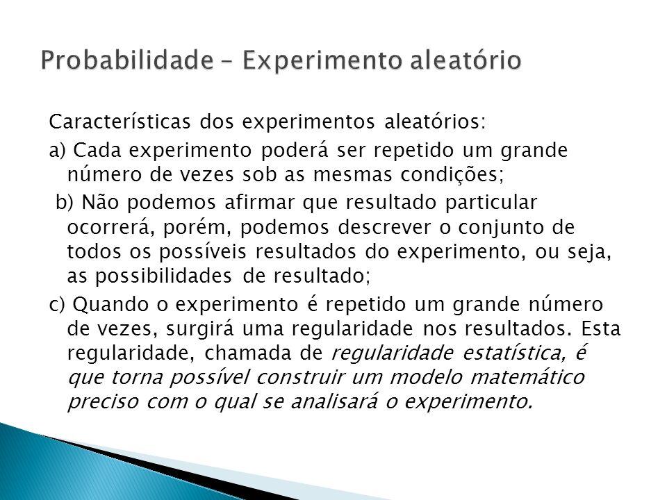 Características dos experimentos aleatórios: a) Cada experimento poderá ser repetido um grande número de vezes sob as mesmas condições; b) Não podemos
