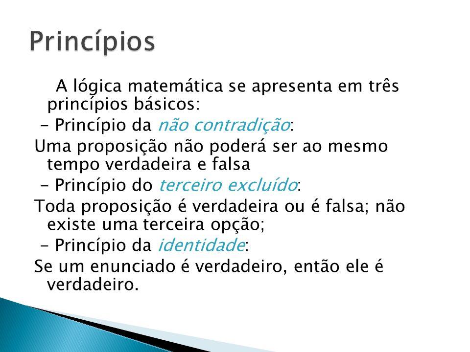 A lógica matemática se apresenta em três princípios básicos: - Princípio da não contradição: Uma proposição não poderá ser ao mesmo tempo verdadeira e