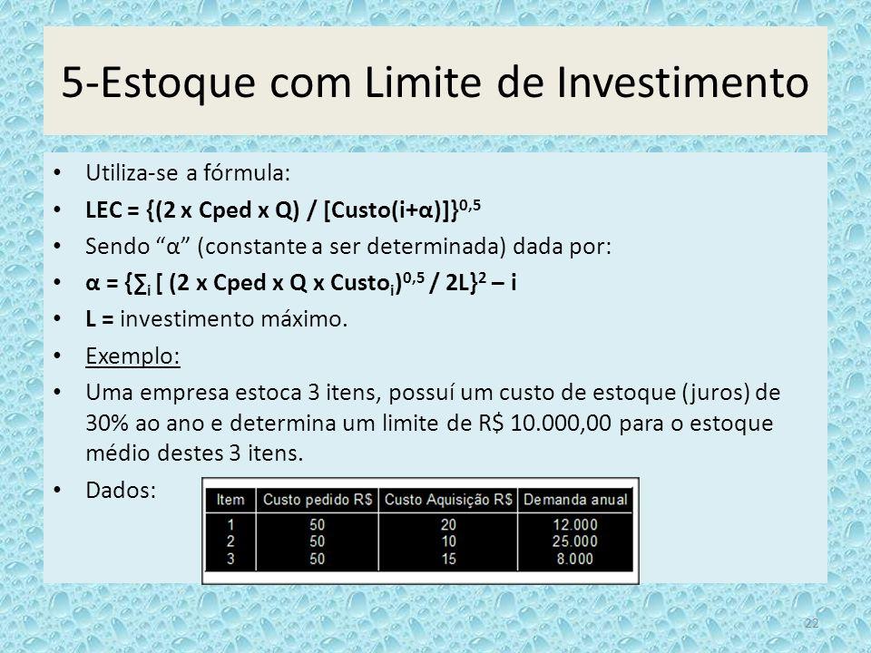 5-Estoque com Limite de Investimento Utiliza-se a fórmula: LEC = {(2 x Cped x Q) / [Custo(i+α)]} 0,5 Sendo α (constante a ser determinada) dada por: α