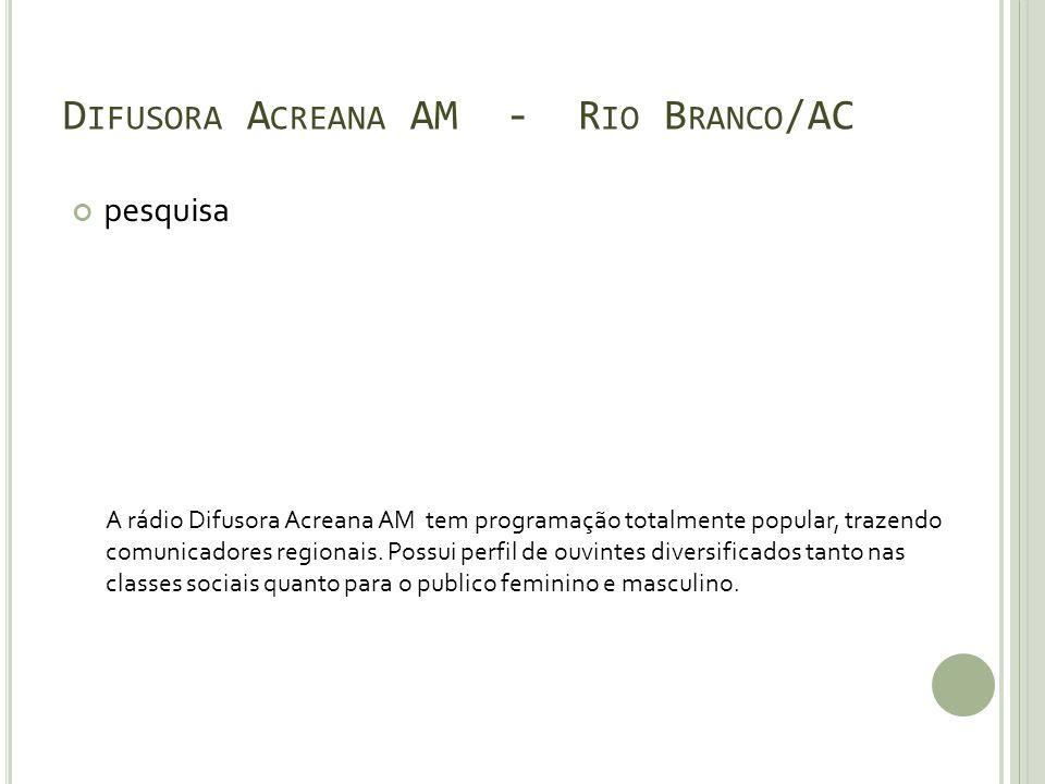D IFUSORA A CREANA AM - R IO B RANCO /AC pesquisa A rádio Difusora Acreana AM tem programação totalmente popular, trazendo comunicadores regionais.