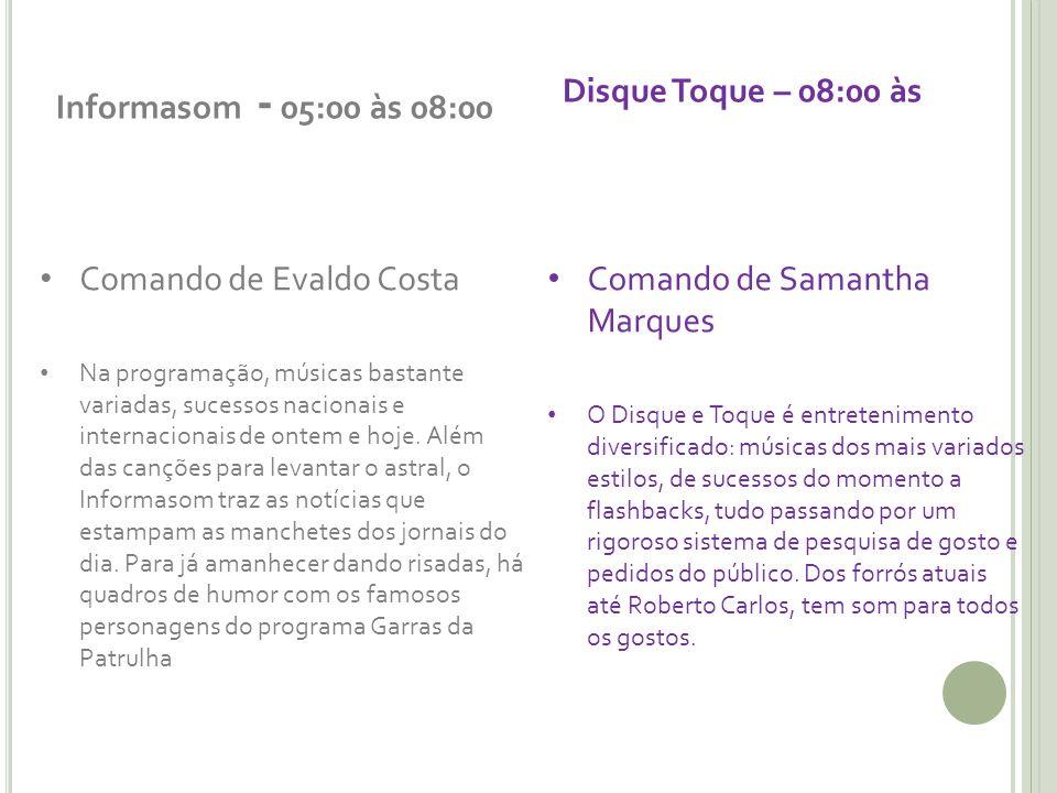 Informasom - 05:00 às 08:00 Comando de Evaldo Costa Na programação, músicas bastante variadas, sucessos nacionais e internacionais de ontem e hoje.