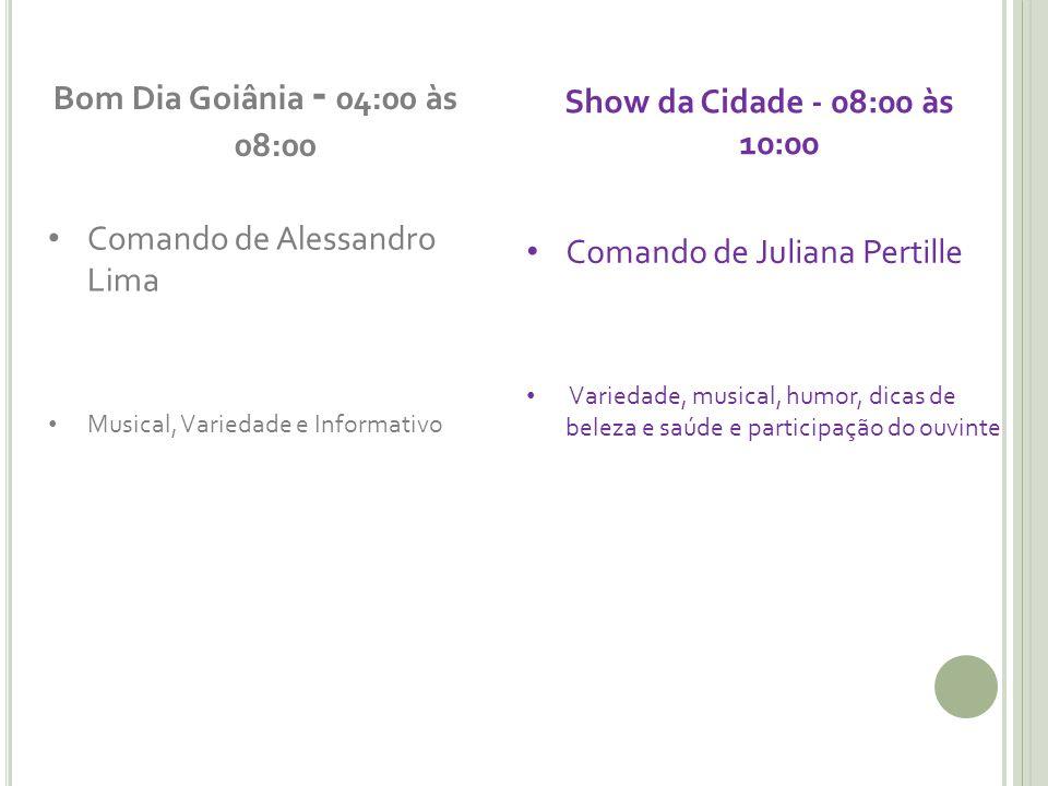 Bom Dia Goiânia - 04:00 às 08:00 Comando de Alessandro Lima Musical, Variedade e Informativo Show da Cidade - 08:00 às 10:00 Comando de Juliana Pertil