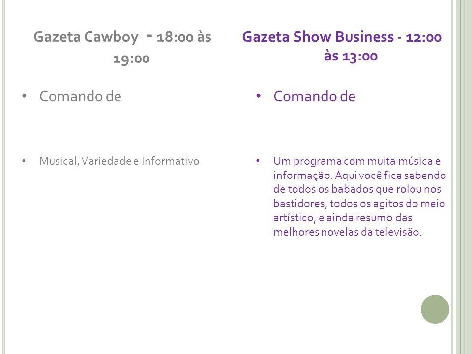Gazeta Cawboy - 18:00 às 19:00 Comando de Musical, Variedade e Informativo Gazeta Show Business - 12:00 às 13:00 Comando de Um programa com muita música e informação.