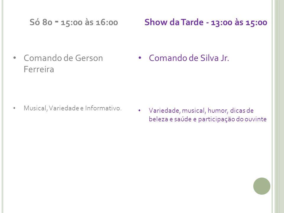 Só 80 - 15:00 às 16:00 Comando de Gerson Ferreira Musical, Variedade e Informativo. Show da Tarde - 13:00 às 15:00 Comando de Silva Jr. Variedade, mus