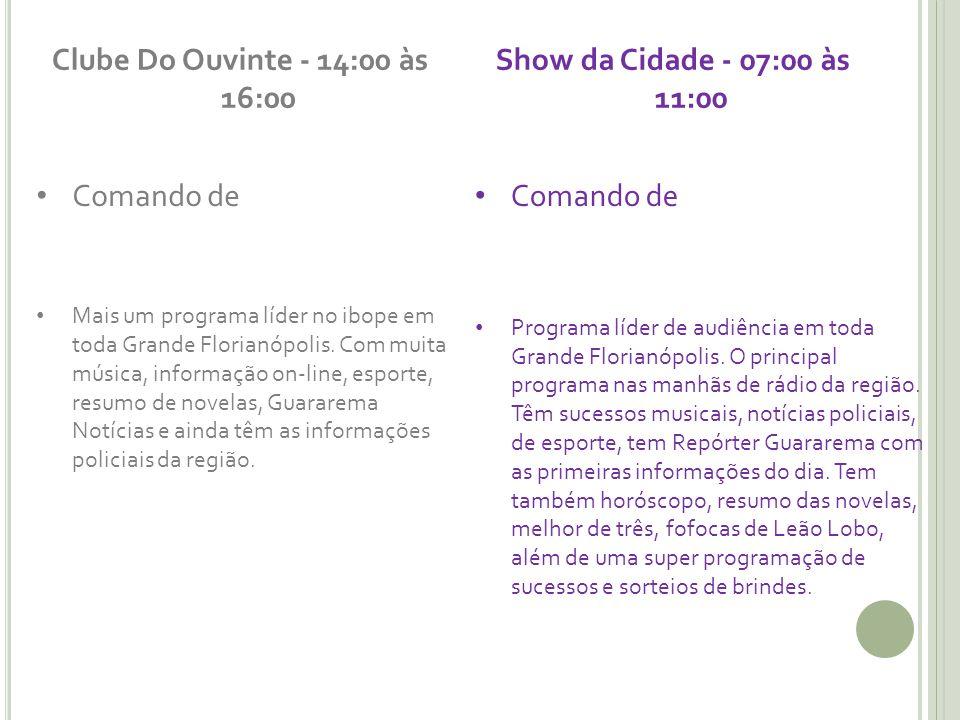 Clube Do Ouvinte - 14:00 às 16:00 Comando de Mais um programa líder no ibope em toda Grande Florianópolis. Com muita música, informação on-line, espor