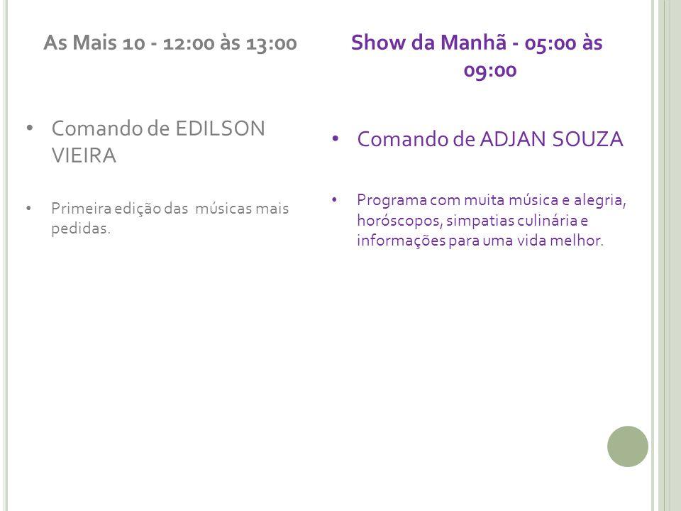 As Mais 10 - 12:00 às 13:00 Comando de EDILSON VIEIRA Primeira edição das músicas mais pedidas. Show da Manhã - 05:00 às 09:00 Comando de ADJAN SOUZA