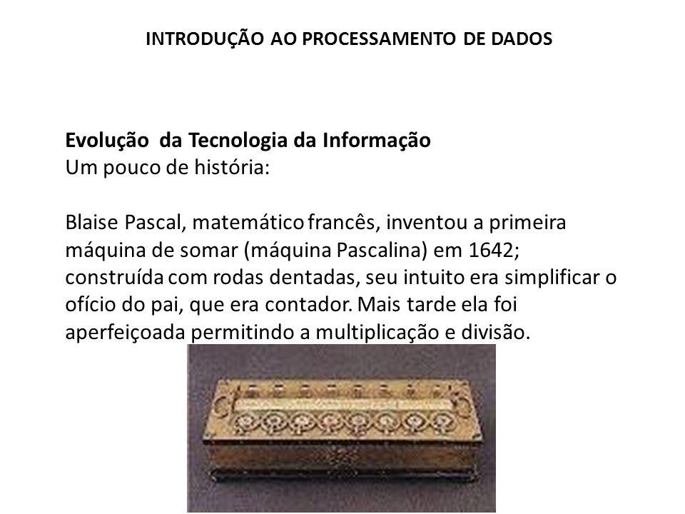 Evolução da Tecnologia da Informação Um pouco de história: Blaise Pascal, matemático francês, inventou a primeira máquina de somar (máquina Pascalina)