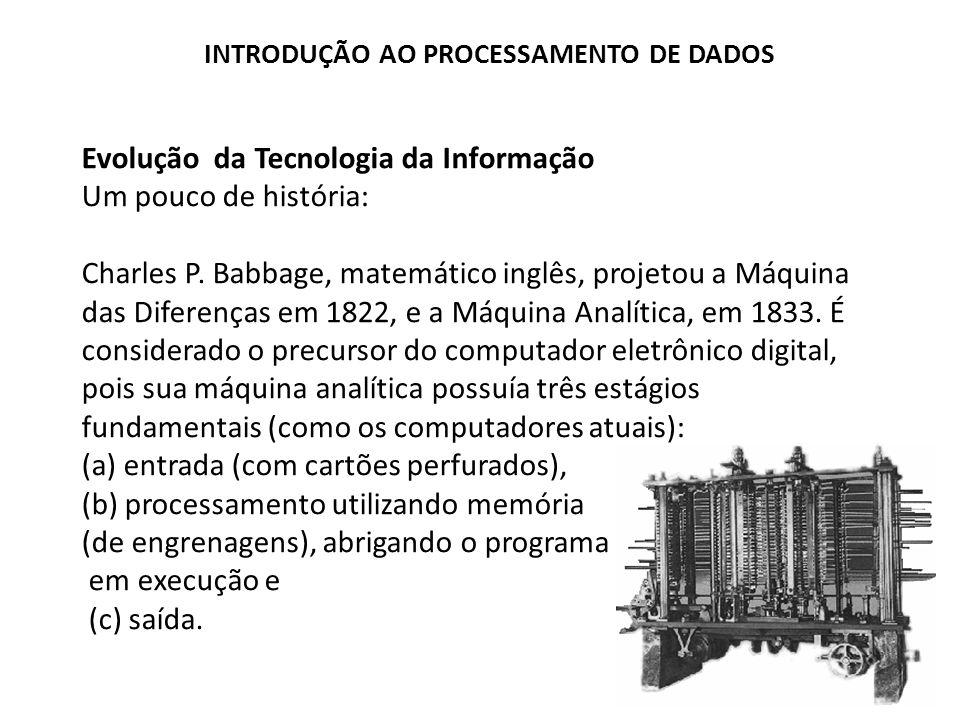Evolução da Tecnologia da Informação Um pouco de história: Charles P. Babbage, matemático inglês, projetou a Máquina das Diferenças em 1822, e a Máqui