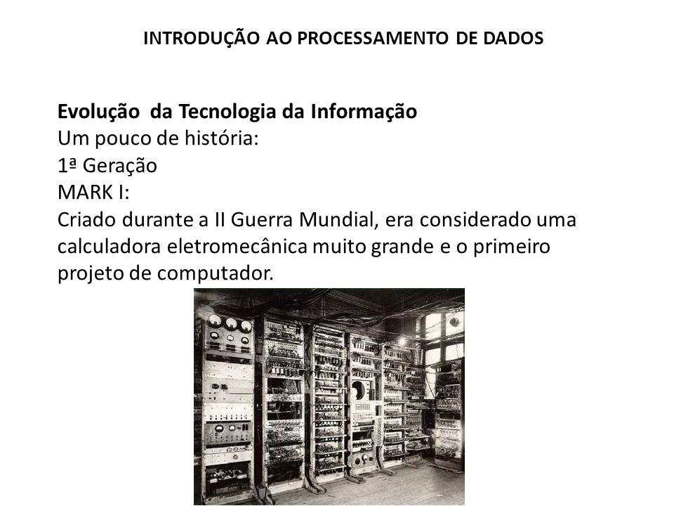 Evolução da Tecnologia da Informação Um pouco de história: 1ª Geração MARK I: Criado durante a II Guerra Mundial, era considerado uma calculadora elet