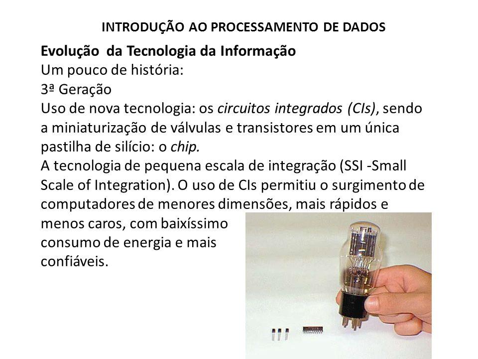 Evolução da Tecnologia da Informação Um pouco de história: 3ª Geração Uso de nova tecnologia: os circuitos integrados (CIs), sendo a miniaturização de