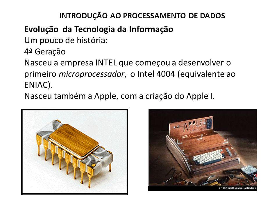 Evolução da Tecnologia da Informação Um pouco de história: 4ª Geração Nasceu a empresa INTEL que começou a desenvolver o primeiro microprocessador, o
