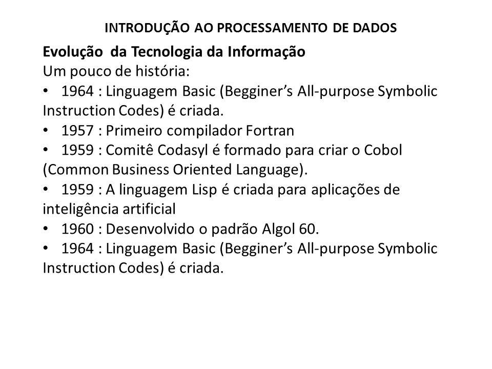 Evolução da Tecnologia da Informação Um pouco de história: 1964 : Linguagem Basic (Begginers All-purpose Symbolic Instruction Codes) é criada. 1957 :