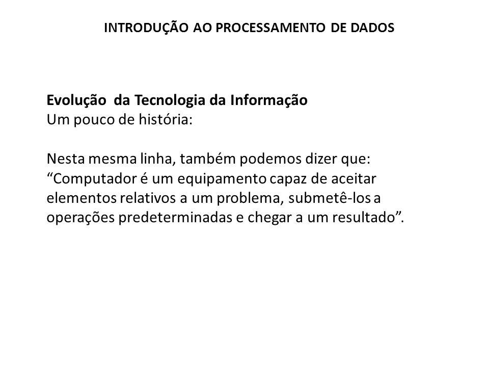 Evolução da Tecnologia da Informação Um pouco de história: Nesta mesma linha, também podemos dizer que: Computador é um equipamento capaz de aceitar e
