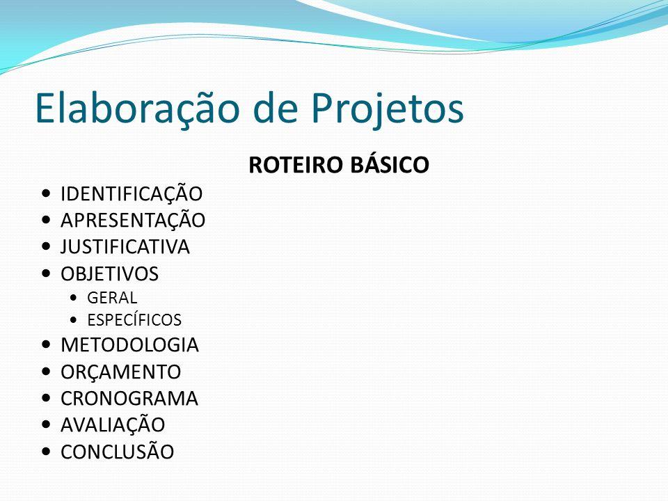 Elaboração de Projetos ROTEIRO BÁSICO IDENTIFICAÇÃO APRESENTAÇÃO JUSTIFICATIVA OBJETIVOS GERAL ESPECÍFICOS METODOLOGIA ORÇAMENTO CRONOGRAMA AVALIAÇÃO CONCLUSÃO