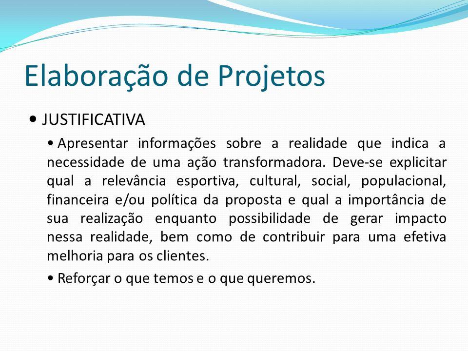 Elaboração de Projetos JUSTIFICATIVA Apresentar informações sobre a realidade que indica a necessidade de uma ação transformadora. Deve-se explicitar