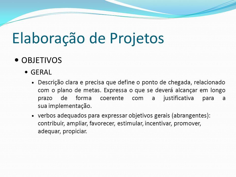 Elaboração de Projetos OBJETIVOS GERAL Descrição clara e precisa que define o ponto de chegada, relacionado com o plano de metas. Expressa o que se de
