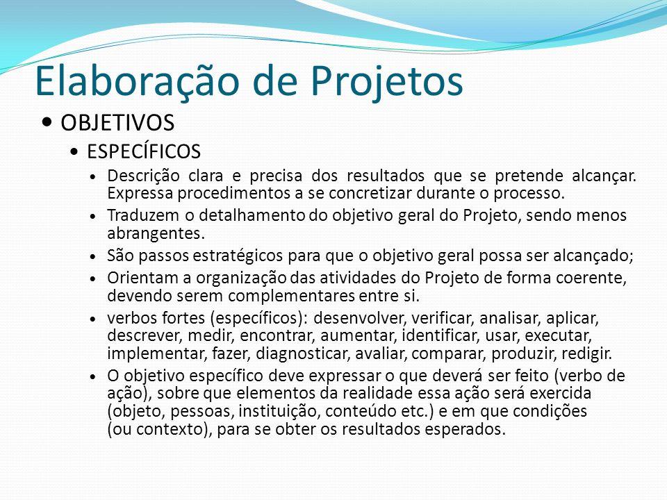 Elaboração de Projetos OBJETIVOS ESPECÍFICOS Descrição clara e precisa dos resultados que se pretende alcançar. Expressa procedimentos a se concretiza