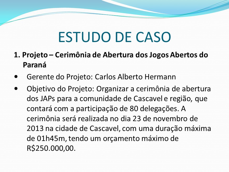 ESTUDO DE CASO 1. Projeto – Cerimônia de Abertura dos Jogos Abertos do Paraná Gerente do Projeto: Carlos Alberto Hermann Objetivo do Projeto: Organiza