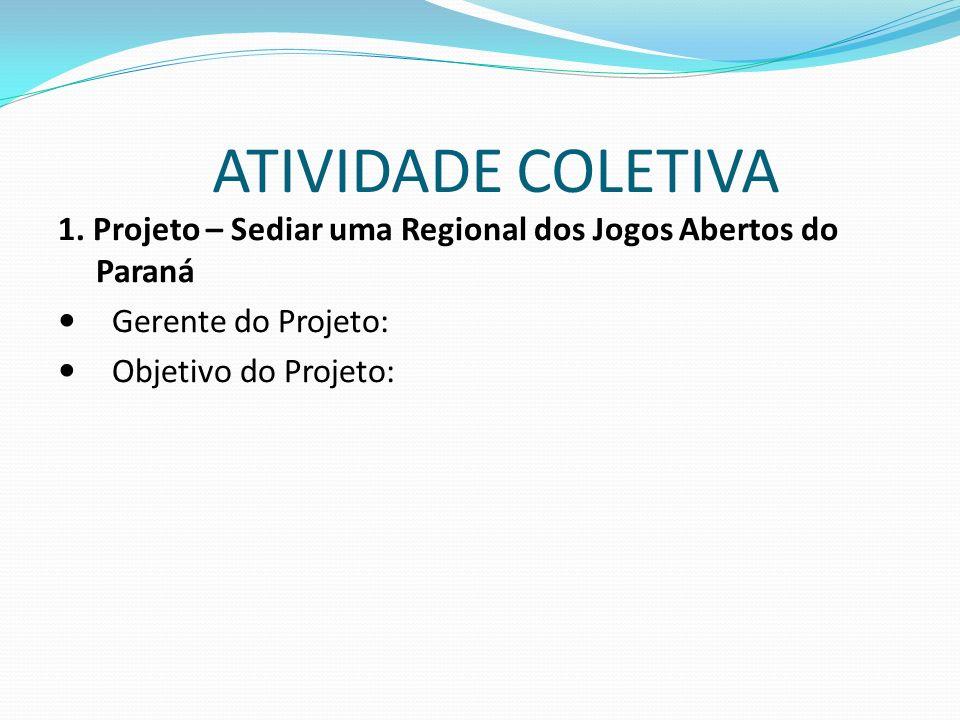 1. Projeto – Sediar uma Regional dos Jogos Abertos do Paraná Gerente do Projeto: Objetivo do Projeto: ATIVIDADE COLETIVA