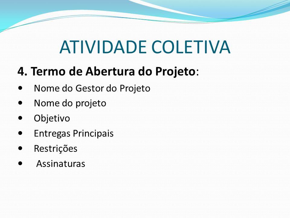 4. Termo de Abertura do Projeto: Nome do Gestor do Projeto Nome do projeto Objetivo Entregas Principais Restrições Assinaturas ATIVIDADE COLETIVA