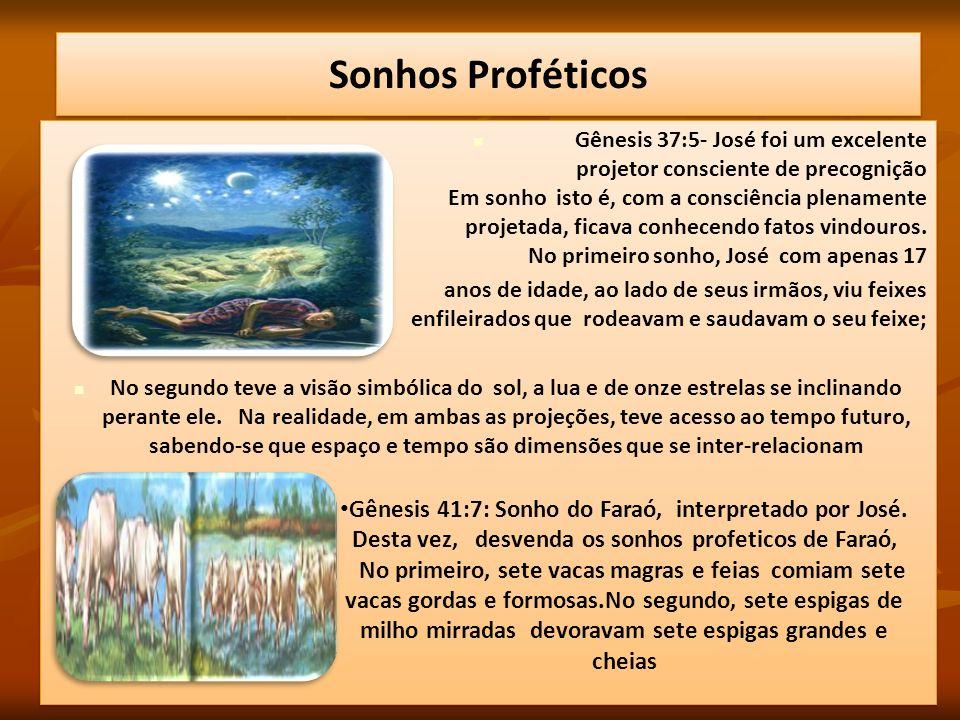 Gênesis 37:5- José foi um excelente projetor consciente de precognição Em sonho isto é, com a consciência plenamente projetada, ficava conhecendo fato