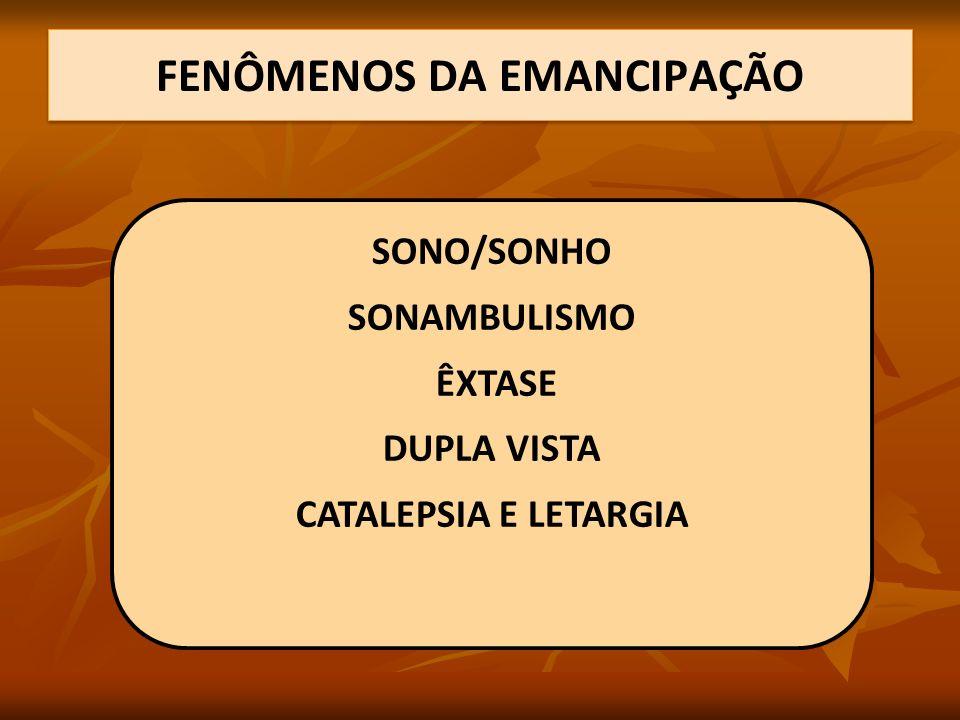 FENÔMENOS DA EMANCIPAÇÃO SONO/SONHO SONAMBULISMO ÊXTASE DUPLA VISTA CATALEPSIA E LETARGIA