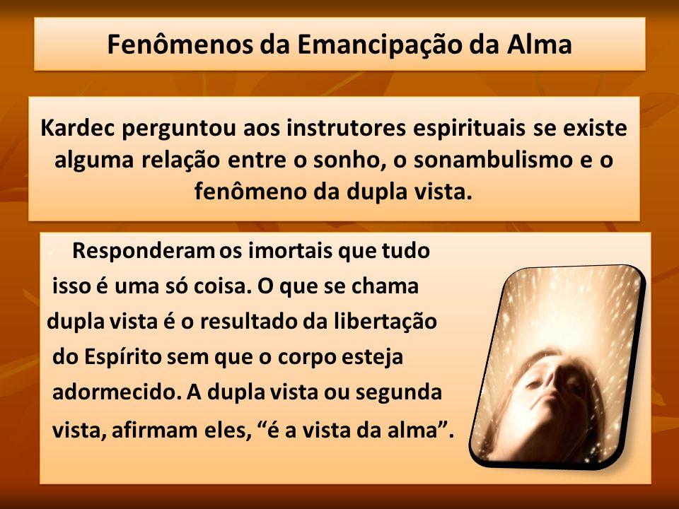 Kardec perguntou aos instrutores espirituais se existe alguma relação entre o sonho, o sonambulismo e o fenômeno da dupla vista. Responderam os imorta