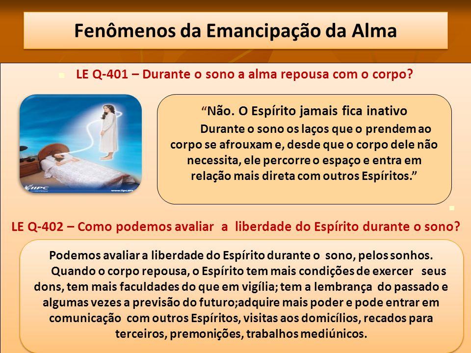 Fenômenos da Emancipação da Alma LE Q-401 – Durante o sono a alma repousa com o corpo? LE Q-402 – Como podemos avaliar a liberdade do Espírito durante