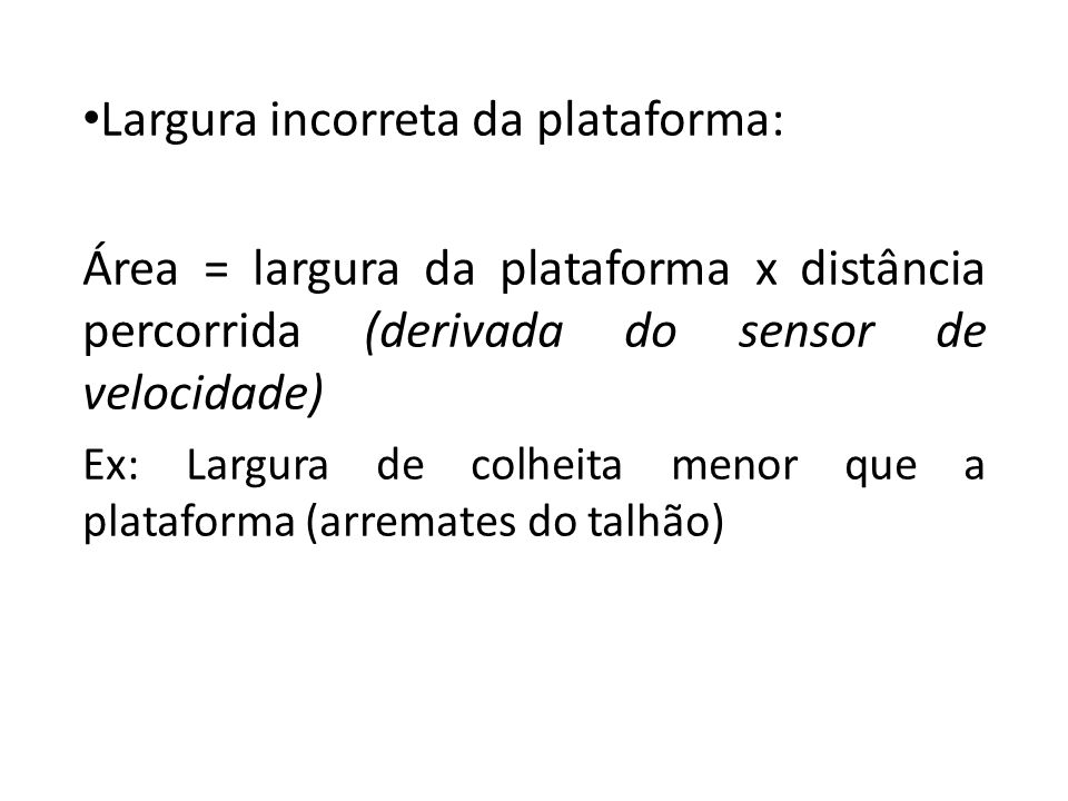 Largura incorreta da plataforma: Área = largura da plataforma x distância percorrida (derivada do sensor de velocidade) Ex: Largura de colheita menor