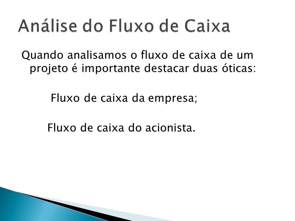 Quando analisamos o fluxo de caixa de um projeto é importante destacar duas óticas: Fluxo de caixa da empresa; Fluxo de caixa do acionista.