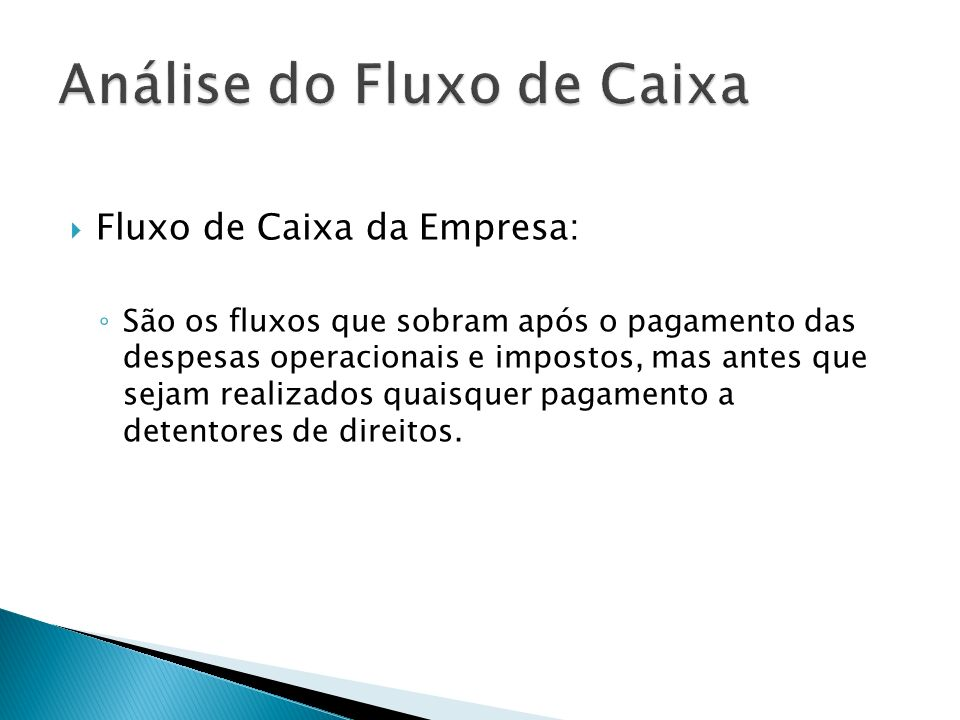 Fluxo de Caixa da Empresa: São os fluxos que sobram após o pagamento das despesas operacionais e impostos, mas antes que sejam realizados quaisquer pa
