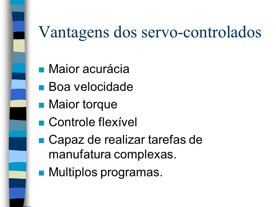 Vantagens dos servo-controlados n Maior acurácia n Boa velocidade n Maior torque n Controle flexível n Capaz de realizar tarefas de manufatura complex
