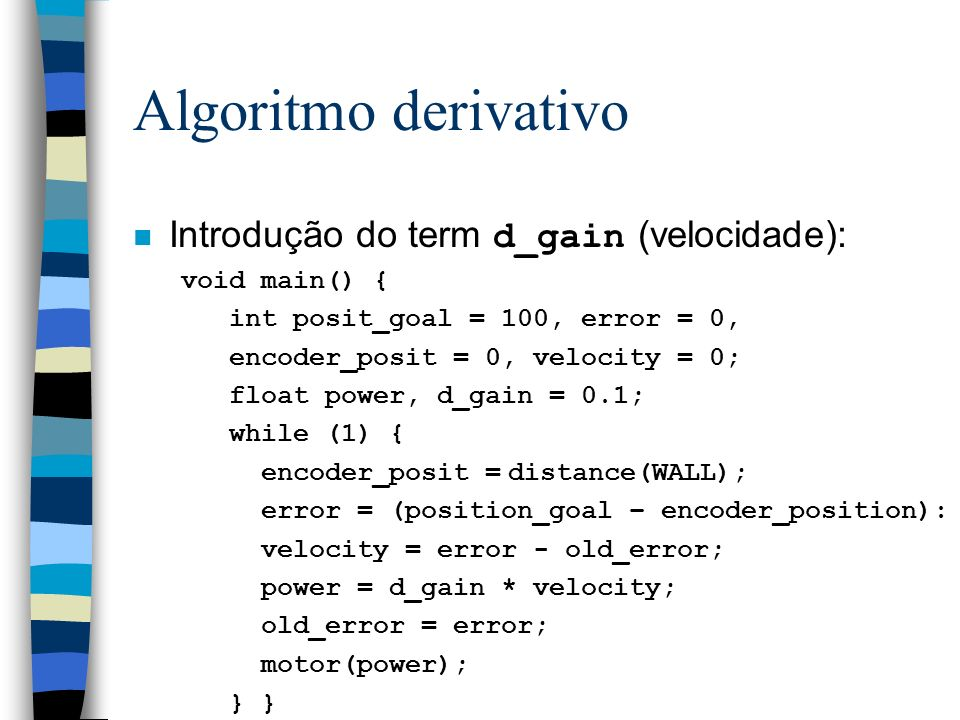 Algoritmo derivativo Introdução do term d_gain (velocidade): void main() { int posit_goal = 100, error = 0, encoder_posit = 0, velocity = 0; float pow