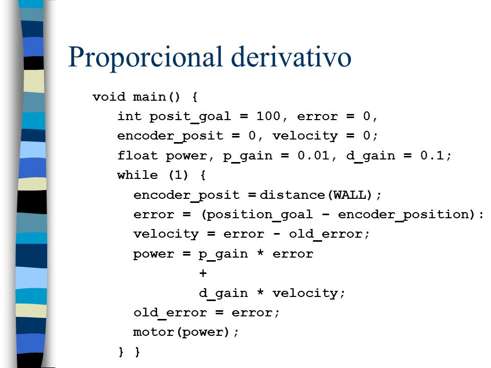 Proporcional derivativo void main() { int posit_goal = 100, error = 0, encoder_posit = 0, velocity = 0; float power, p_gain = 0.01, d_gain = 0.1; whil